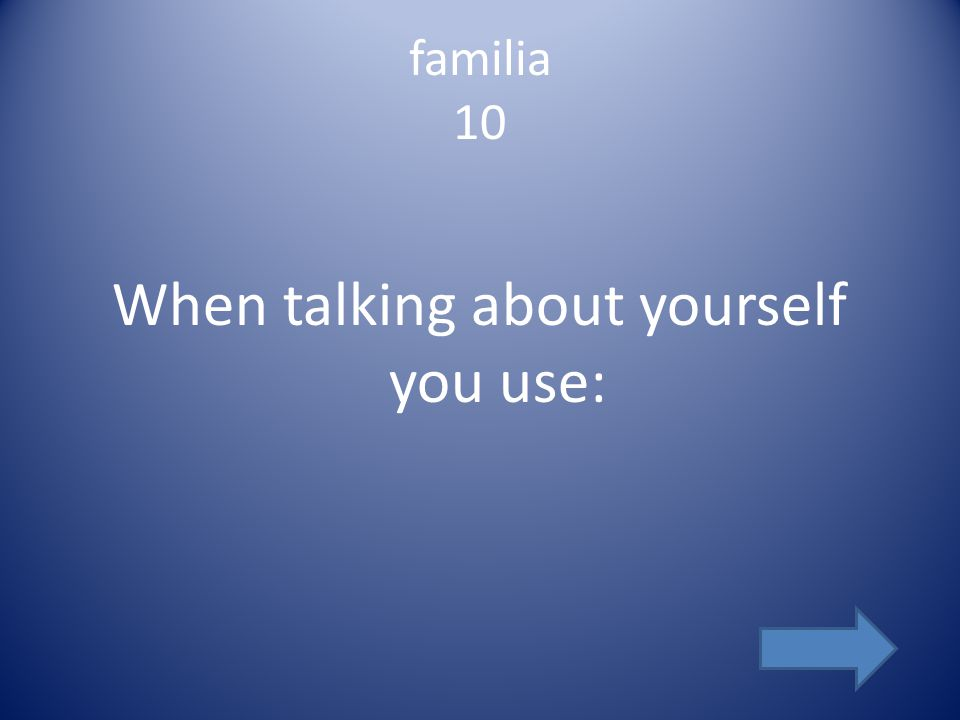 familia 10 When talking about yourself you use: