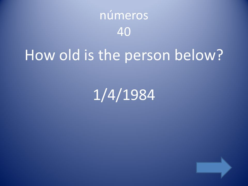 números 40 How old is the person below? 1/4/1984