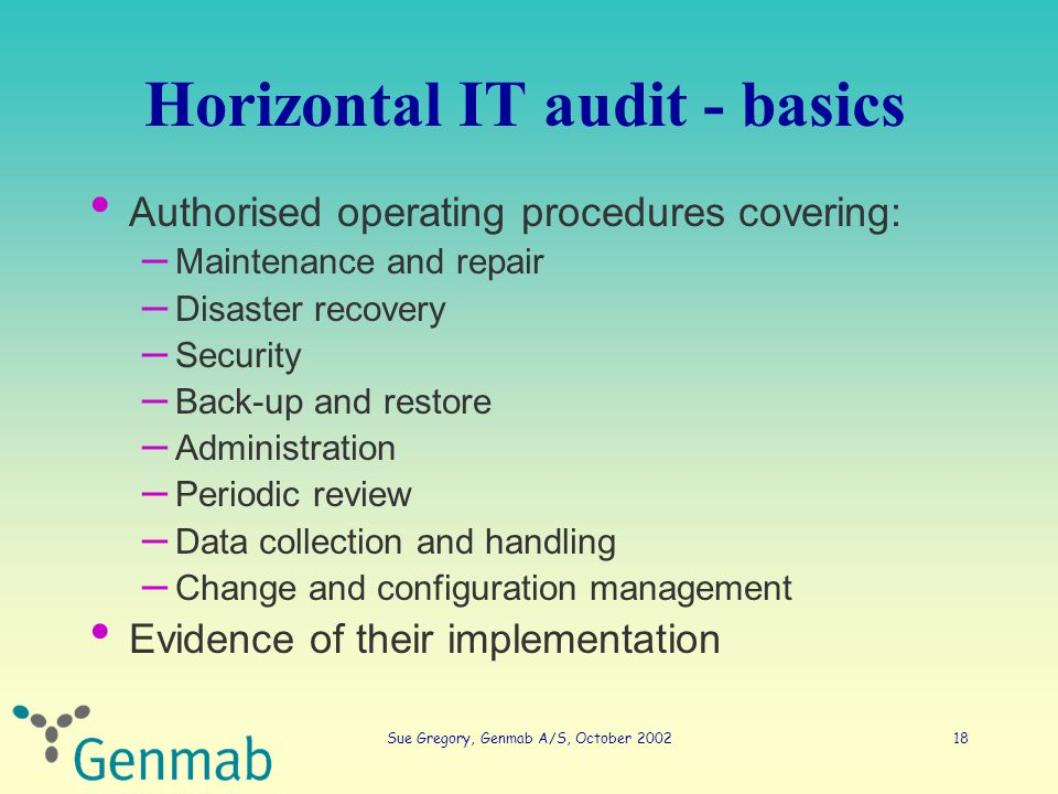 Sue Gregory, Genmab A/S, October 200218 Horizontal IT audit - basics Authorised operating procedures covering: – Maintenance and repair – Disaster recovery – Security – Back-up and restore – Administration – Periodic review – Data collection and handling – Change and configuration management Evidence of their implementation