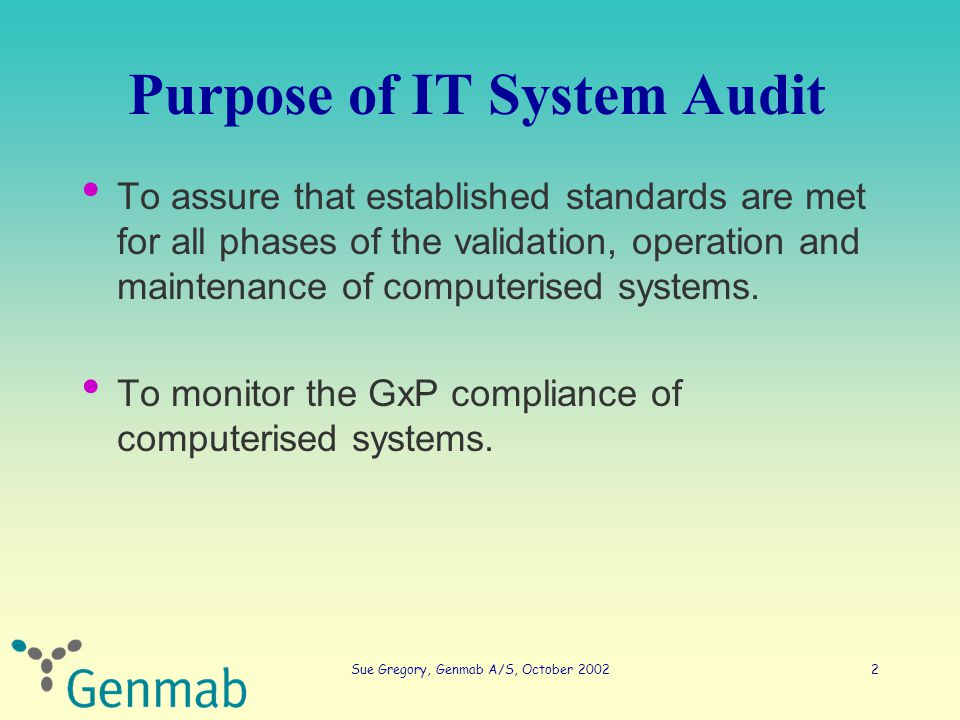 Sue Gregory, Genmab A/S, October 200213 Horizontal IT audit - basics User / System Requirements Specification It is not possible to validate software without predetermined and documented software requirements FDA, principles of software validation, 2002 – Authorised (internally) and chronologically correct – Precise requirements covering all functions the system will perform – Uniquely identified – Verifiable