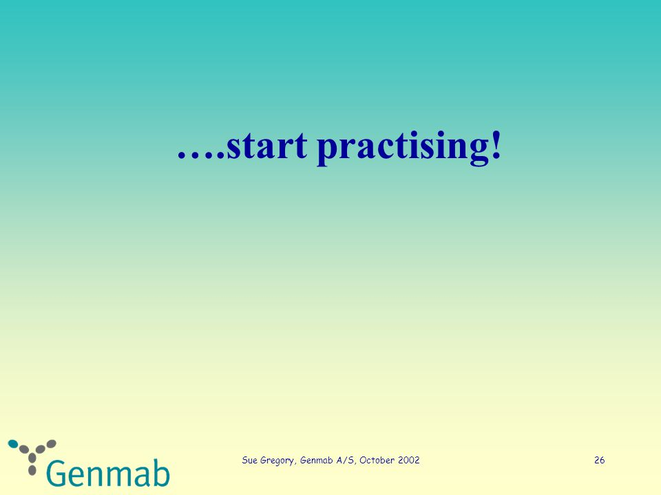 Sue Gregory, Genmab A/S, October 200226 ….start practising!