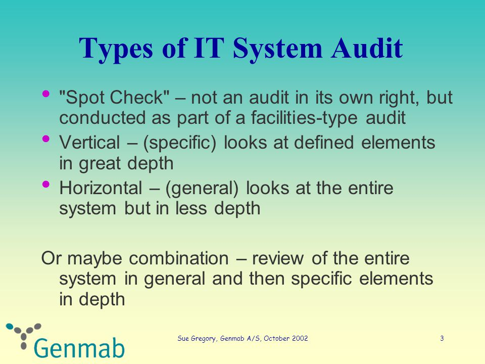 Sue Gregory, Genmab A/S, October 20023 Types of IT System Audit Spot Check – not an audit in its own right, but conducted as part of a facilities-type audit Vertical – (specific) looks at defined elements in great depth Horizontal – (general) looks at the entire system but in less depth Or maybe combination – review of the entire system in general and then specific elements in depth