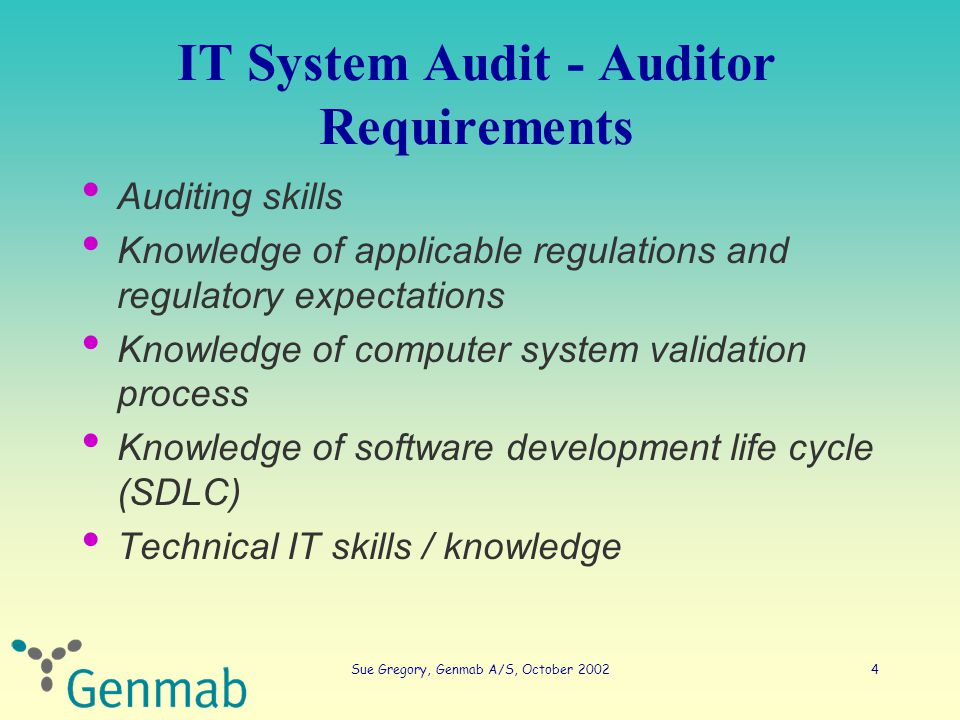 Sue Gregory, Genmab A/S, October 200215 Horizontal IT audit - basics Validation Plan The validation must be conducted in accordance with a documented protocol FDA, principles of software validation, 2002 – Authorised and chronologically correct – Describes who does what and when – Describes or references how
