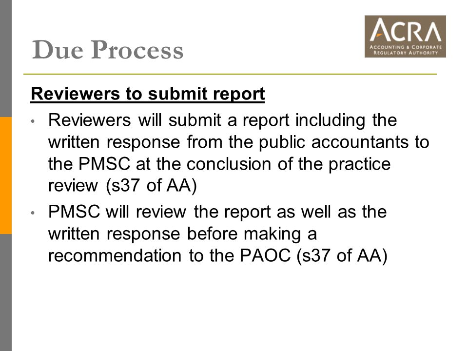 Due Process Reviewers to submit report Reviewers will submit a report including the written response from the public accountants to the PMSC at the conclusion of the practice review (s37 of AA) PMSC will review the report as well as the written response before making a recommendation to the PAOC (s37 of AA)