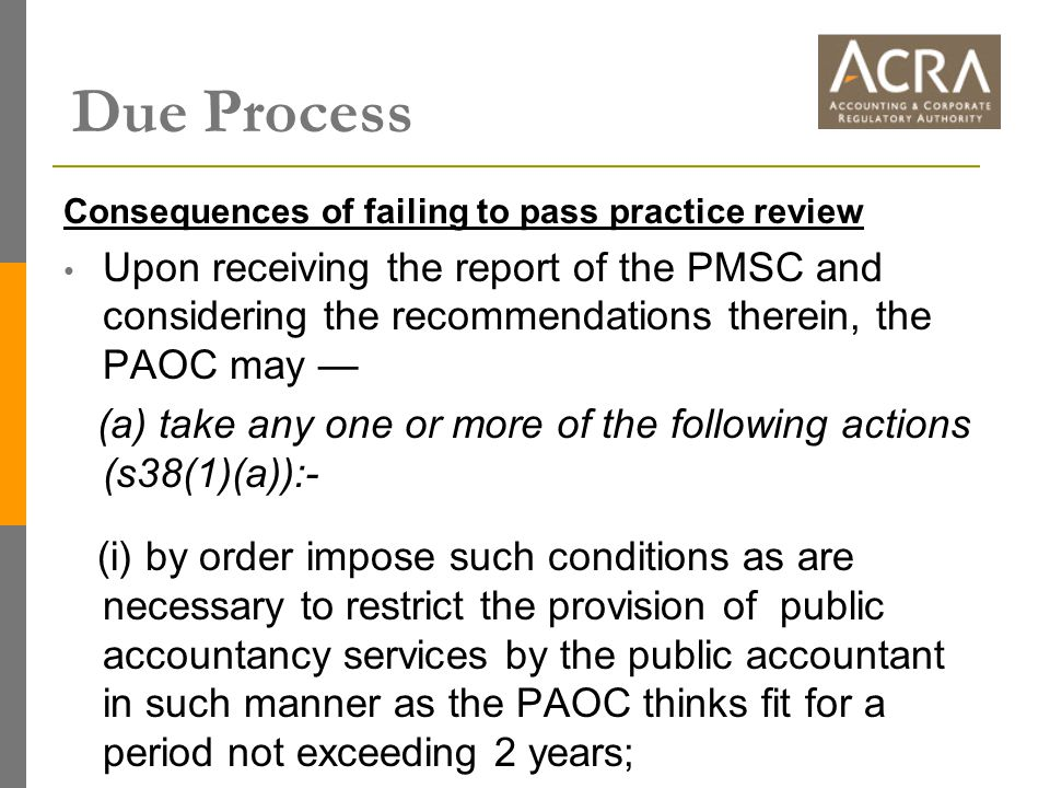 Consequences of failing to pass practice review Upon receiving the report of the PMSC and considering the recommendations therein, the PAOC may — (a) take any one or more of the following actions (s38(1)(a)):- (i) by order impose such conditions as are necessary to restrict the provision of public accountancy services by the public accountant in such manner as the PAOC thinks fit for a period not exceeding 2 years; Due Process