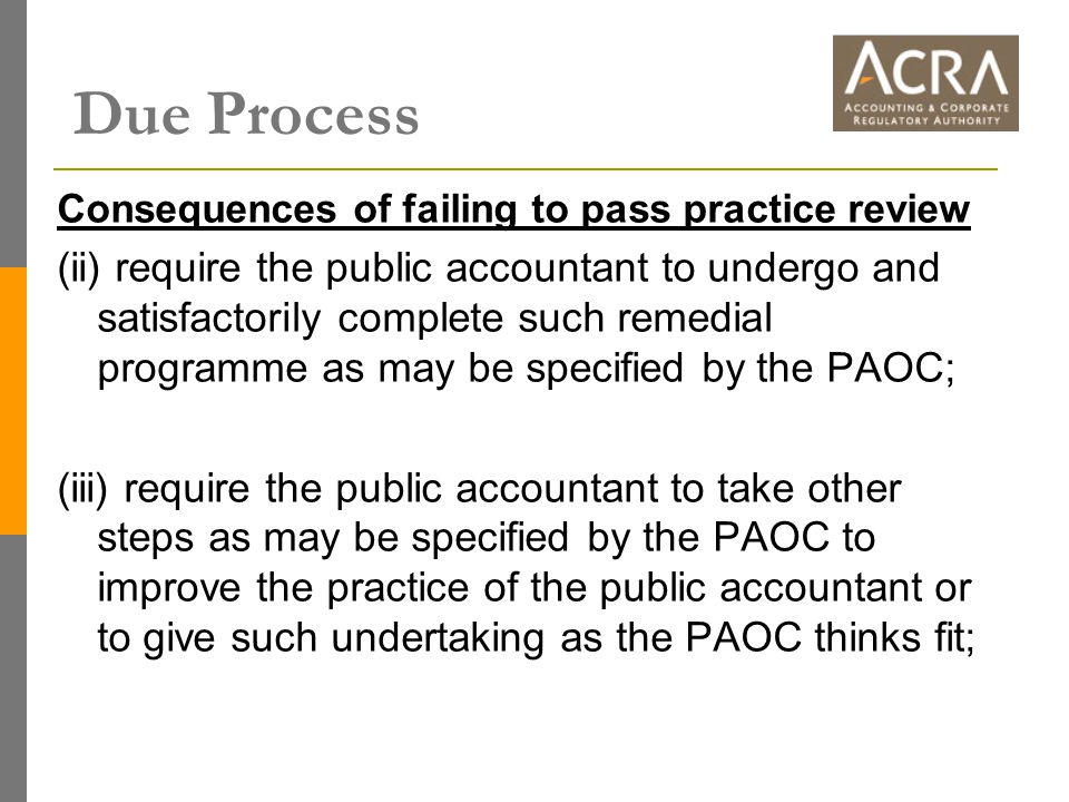 Consequences of failing to pass practice review (ii) require the public accountant to undergo and satisfactorily complete such remedial programme as may be specified by the PAOC; (iii) require the public accountant to take other steps as may be specified by the PAOC to improve the practice of the public accountant or to give such undertaking as the PAOC thinks fit;