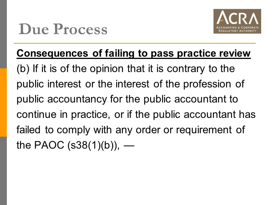 Consequences of failing to pass practice review (b) If it is of the opinion that it is contrary to the public interest or the interest of the profession of public accountancy for the public accountant to continue in practice, or if the public accountant has failed to comply with any order or requirement of the PAOC (s38(1)(b)), — Due Process