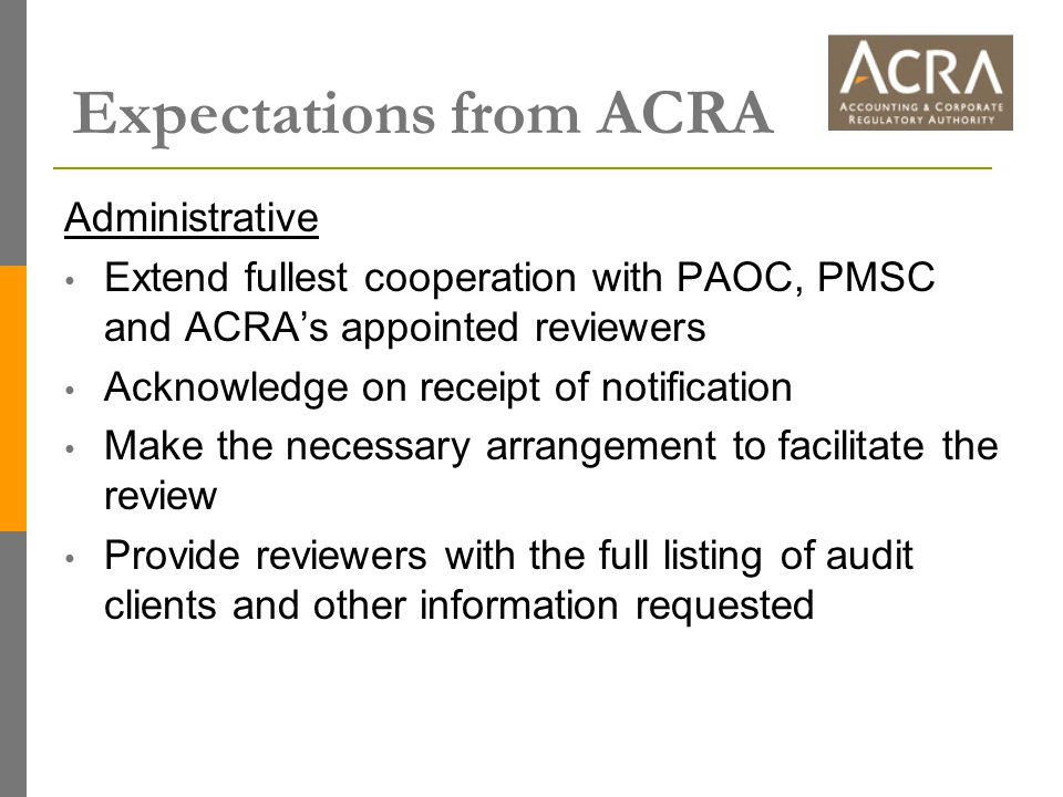 Expectations from ACRA Administrative Extend fullest cooperation with PAOC, PMSC and ACRA's appointed reviewers Acknowledge on receipt of notification