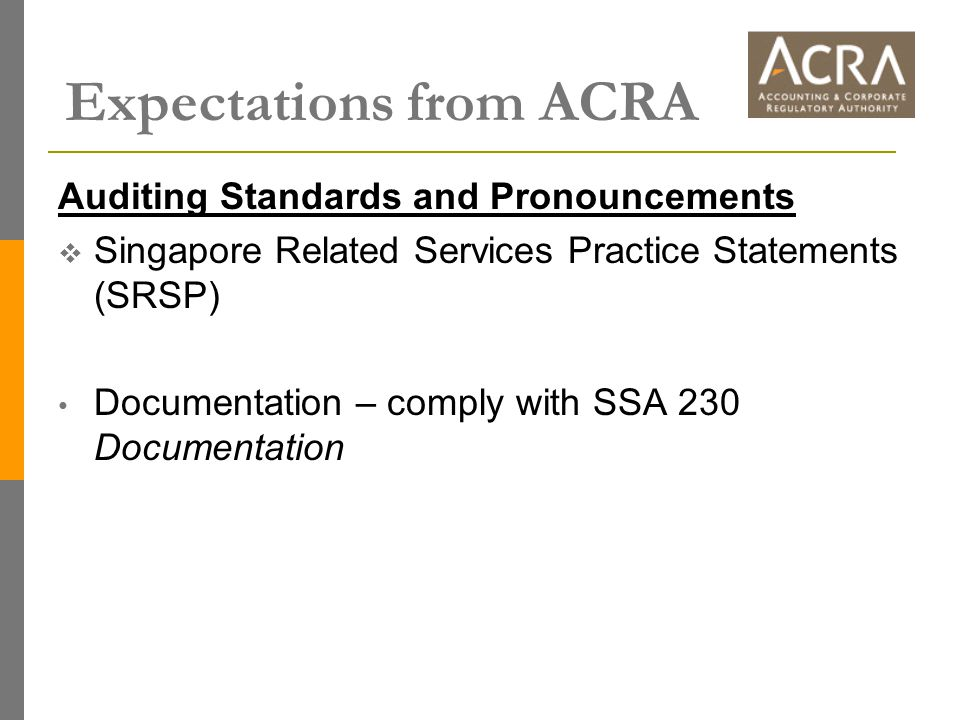 Expectations from ACRA Auditing Standards and Pronouncements  Singapore Related Services Practice Statements (SRSP) Documentation – comply with SSA 230 Documentation