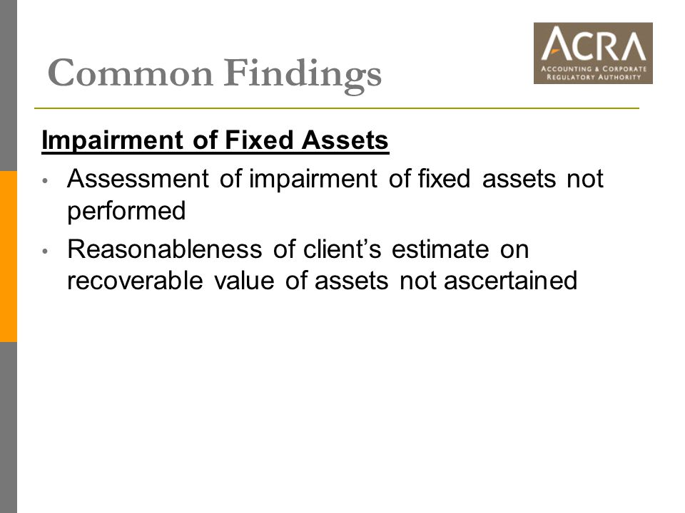 Common Findings Impairment of Fixed Assets Assessment of impairment of fixed assets not performed Reasonableness of client's estimate on recoverable v