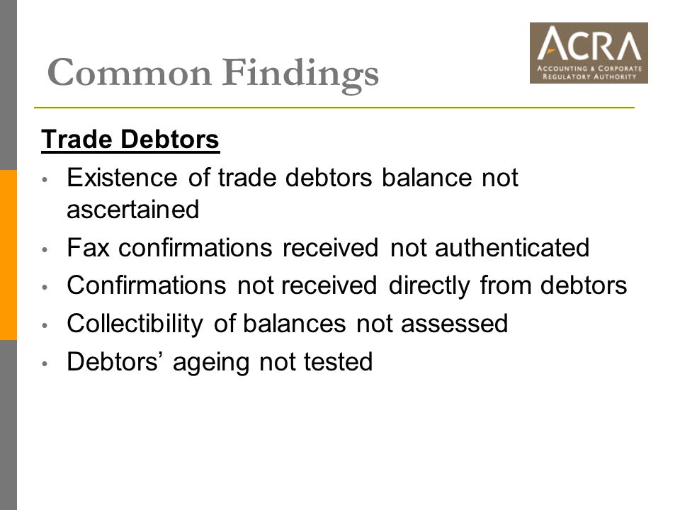 Common Findings Trade Debtors Existence of trade debtors balance not ascertained Fax confirmations received not authenticated Confirmations not received directly from debtors Collectibility of balances not assessed Debtors' ageing not tested