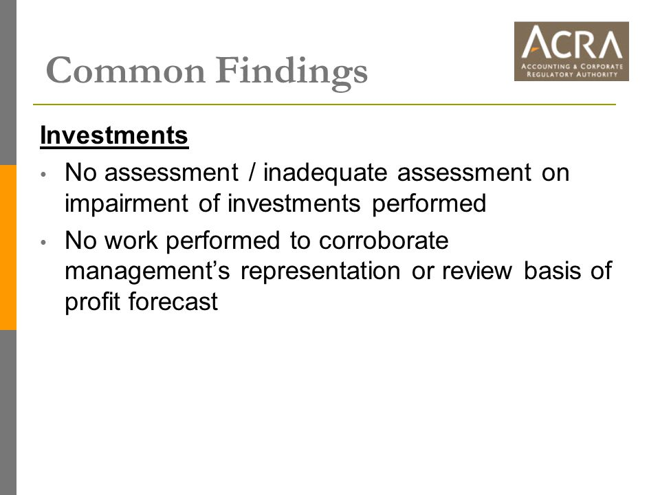 Common Findings Investments No assessment / inadequate assessment on impairment of investments performed No work performed to corroborate management's representation or review basis of profit forecast