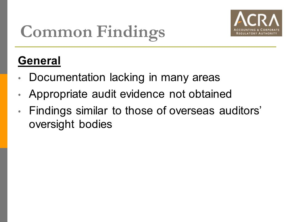 Common Findings General Documentation lacking in many areas Appropriate audit evidence not obtained Findings similar to those of overseas auditors' oversight bodies