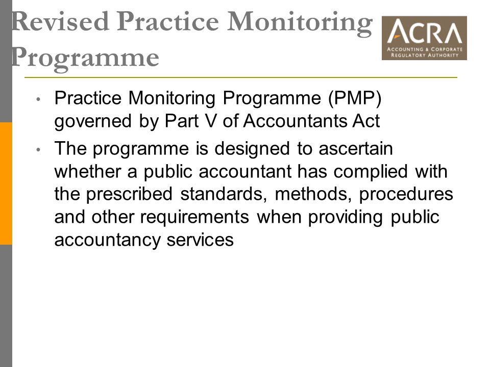 Revised Practice Monitoring Programme Practice Monitoring Programme (PMP) governed by Part V of Accountants Act The programme is designed to ascertain