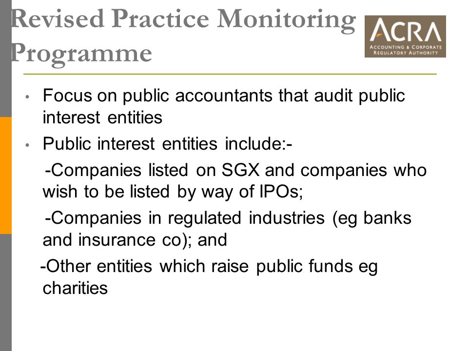 Revised Practice Monitoring Programme Focus on public accountants that audit public interest entities Public interest entities include:- -Companies listed on SGX and companies who wish to be listed by way of IPOs; -Companies in regulated industries (eg banks and insurance co); and -Other entities which raise public funds eg charities