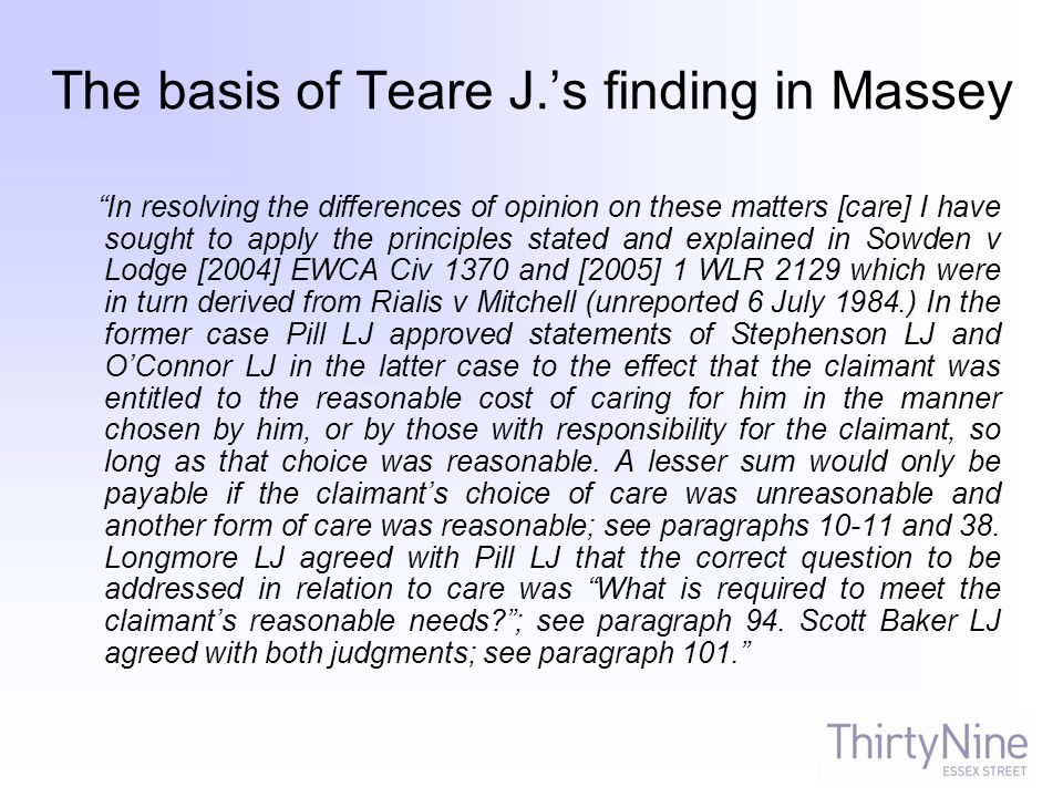 The basis of Teare J.'s finding in Massey In resolving the differences of opinion on these matters [care] I have sought to apply the principles stated and explained in Sowden v Lodge [2004] EWCA Civ 1370 and [2005] 1 WLR 2129 which were in turn derived from Rialis v Mitchell (unreported 6 July 1984.) In the former case Pill LJ approved statements of Stephenson LJ and O'Connor LJ in the latter case to the effect that the claimant was entitled to the reasonable cost of caring for him in the manner chosen by him, or by those with responsibility for the claimant, so long as that choice was reasonable.