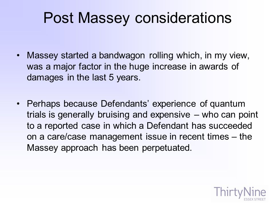 Post Massey considerations Massey started a bandwagon rolling which, in my view, was a major factor in the huge increase in awards of damages in the last 5 years.
