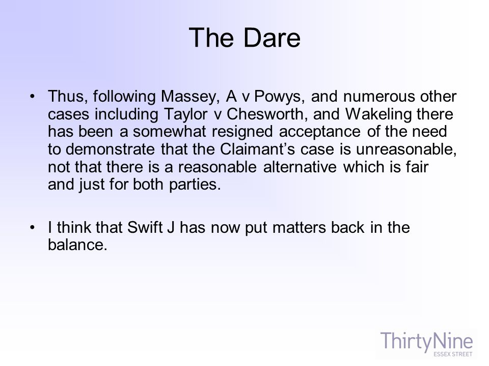 The Dare Thus, following Massey, A v Powys, and numerous other cases including Taylor v Chesworth, and Wakeling there has been a somewhat resigned acceptance of the need to demonstrate that the Claimant's case is unreasonable, not that there is a reasonable alternative which is fair and just for both parties.