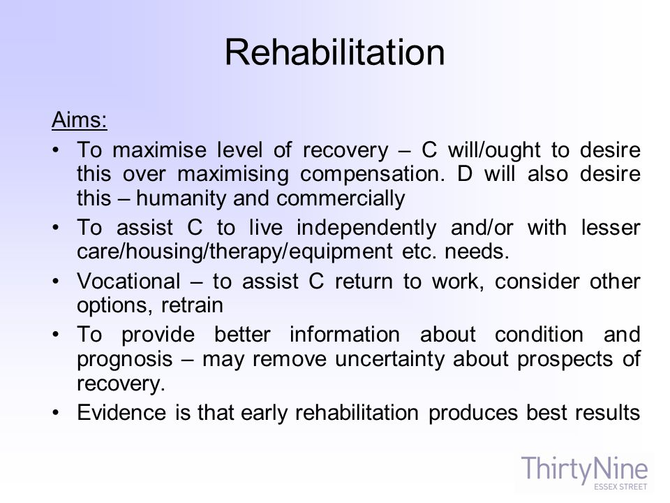 Rehabilitation Aims: To maximise level of recovery – C will/ought to desire this over maximising compensation.