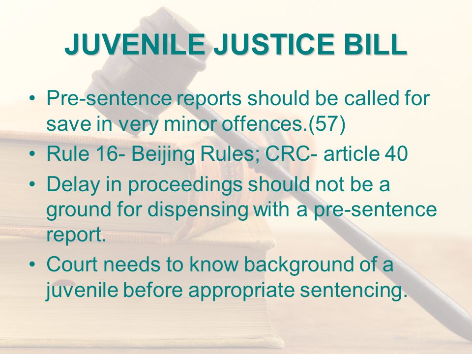 JUVENILE JUSTICE BILL Pre-sentence reports should be called for save in very minor offences.(57) Rule 16- Beijing Rules; CRC- article 40 Delay in proceedings should not be a ground for dispensing with a pre-sentence report.