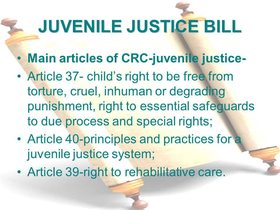 2 JUVENILE JUSTICE BILL Main articles of CRC-juvenile justice- Article 37- child's right to be free from torture, cruel, inhuman or degrading punishment, right to essential safeguards to due process and special rights; Article 40-principles and practices for a juvenile justice system; Article 39-right to rehabilitative care.