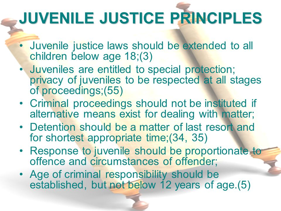 5 JUVENILE JUSTICE PRINCIPLES Juvenile justice laws should be extended to all children below age 18;(3) Juveniles are entitled to special protection; privacy of juveniles to be respected at all stages of proceedings;(55) Criminal proceedings should not be instituted if alternative means exist for dealing with matter; Detention should be a matter of last resort and for shortest appropriate time;(34, 35) Response to juvenile should be proportionate to offence and circumstances of offender; Age of criminal responsibility should be established, but not below 12 years of age.(5)