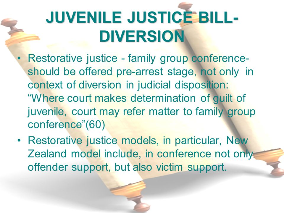 9 JUVENILE JUSTICE BILL- DIVERSION Restorative justice - family group conference- should be offered pre-arrest stage, not only in context of diversion in judicial disposition: Where court makes determination of guilt of juvenile, court may refer matter to family group conference (60) Restorative justice models, in particular, New Zealand model include, in conference not only offender support, but also victim support.