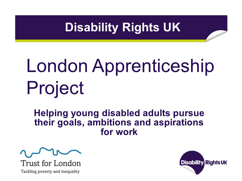London Apprenticeship Project Helping young disabled adults pursue their goals, ambitions and aspirations for work Disability Rights UK