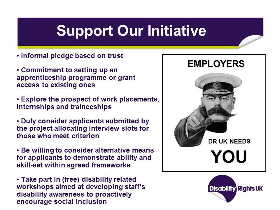 Support Our Initiative Informal pledge based on trust Commitment to setting up an apprenticeship programme or grant access to existing ones Explore the prospect of work placements, internships and traineeships Duly consider applicants submitted by the project allocating interview slots for those who meet criterion Be willing to consider alternative means for applicants to demonstrate ability and skill-set within agreed frameworks Take part in (free) disability related workshops aimed at developing staff's disability awareness to proactively encourage social inclusion EMPLOYERS DR UK NEEDS YOU