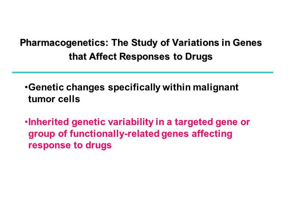 Pharmacogenetics: The Study of Variations in Genes that Affect Responses to Drugs Genetic changes specifically within malignant tumor cells Inherited genetic variability in a targeted gene or group of functionally-related genes affecting response to drugs