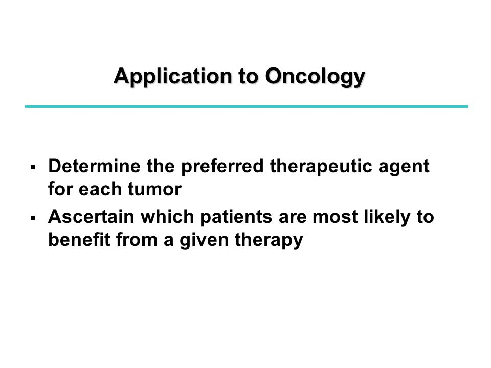 Application to Oncology   Determine the preferred therapeutic agent for each tumor   Ascertain which patients are most likely to benefit from a given therapy