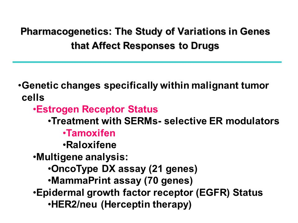 Pharmacogenetics: The Study of Variations in Genes that Affect Responses to Drugs Genetic changes specifically within malignant tumor cells Estrogen Receptor Status Treatment with SERMs- selective ER modulators Tamoxifen Raloxifene Multigene analysis: OncoType DX assay (21 genes) MammaPrint assay (70 genes) Epidermal growth factor receptor (EGFR) Status HER2/neu (Herceptin therapy)