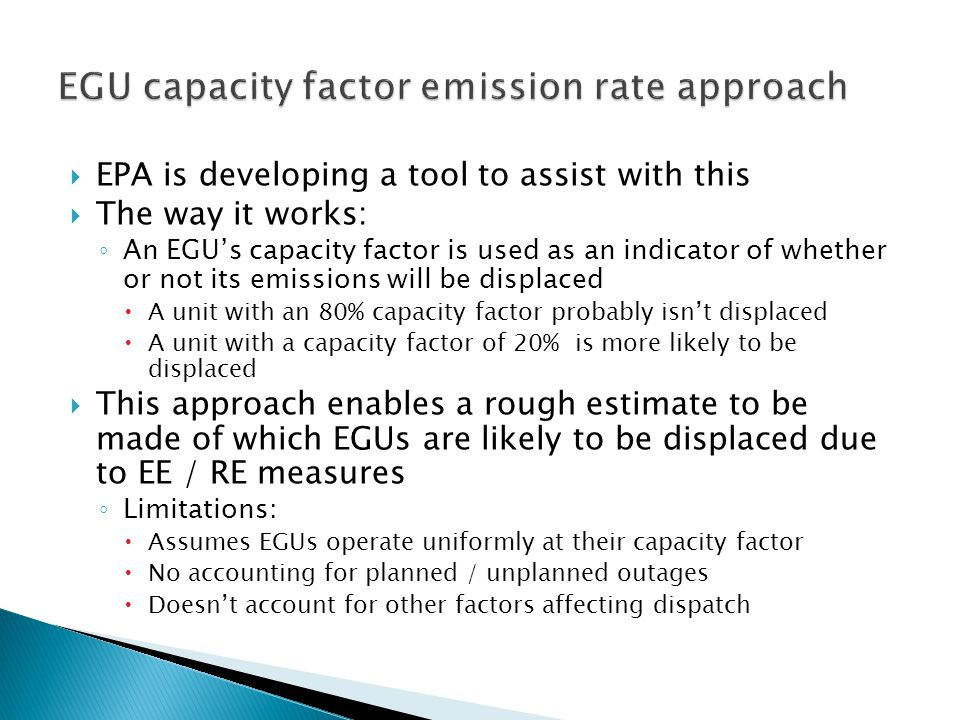  EPA is developing a tool to assist with this  The way it works: ◦ An EGU's capacity factor is used as an indicator of whether or not its emissions will be displaced  A unit with an 80% capacity factor probably isn't displaced  A unit with a capacity factor of 20% is more likely to be displaced  This approach enables a rough estimate to be made of which EGUs are likely to be displaced due to EE / RE measures ◦ Limitations:  Assumes EGUs operate uniformly at their capacity factor  No accounting for planned / unplanned outages  Doesn't account for other factors affecting dispatch