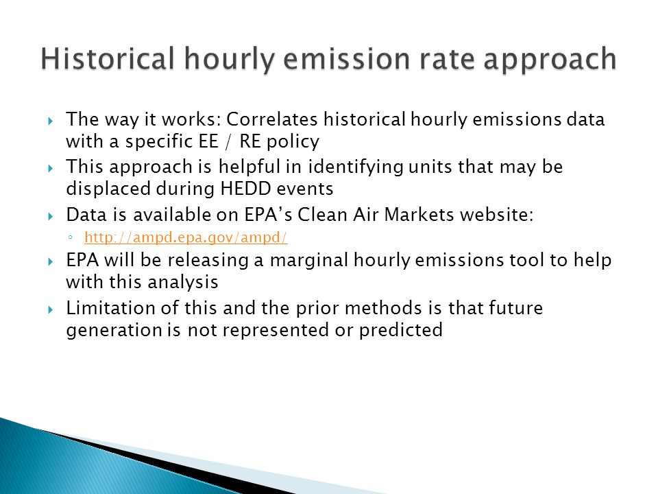 The way it works: Correlates historical hourly emissions data with a specific EE / RE policy  This approach is helpful in identifying units that may be displaced during HEDD events  Data is available on EPA's Clean Air Markets website: ◦ http://ampd.epa.gov/ampd/ http://ampd.epa.gov/ampd/  EPA will be releasing a marginal hourly emissions tool to help with this analysis  Limitation of this and the prior methods is that future generation is not represented or predicted