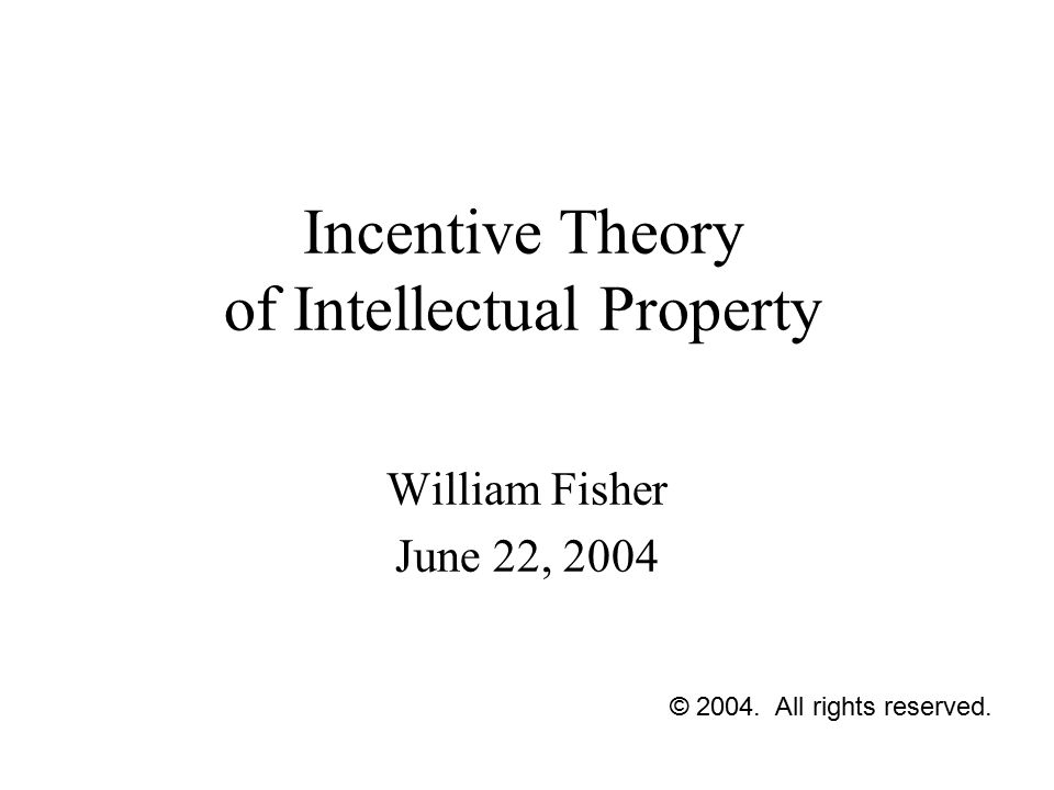 Incentive Theory of Intellectual Property William Fisher June 22, 2004 © 2004. All rights reserved.