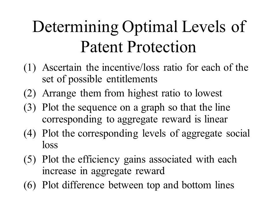 Determining Optimal Levels of Patent Protection (1)Ascertain the incentive/loss ratio for each of the set of possible entitlements (2)Arrange them from highest ratio to lowest (3)Plot the sequence on a graph so that the line corresponding to aggregate reward is linear (4)Plot the corresponding levels of aggregate social loss (5)Plot the efficiency gains associated with each increase in aggregate reward (6)Plot difference between top and bottom lines