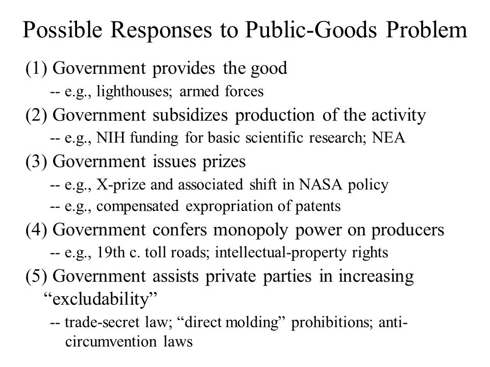 Possible Responses to Public-Goods Problem (1) Government provides the good -- e.g., lighthouses; armed forces (2) Government subsidizes production of the activity -- e.g., NIH funding for basic scientific research; NEA (3) Government issues prizes -- e.g., X-prize and associated shift in NASA policy -- e.g., compensated expropriation of patents (4) Government confers monopoly power on producers -- e.g., 19th c.