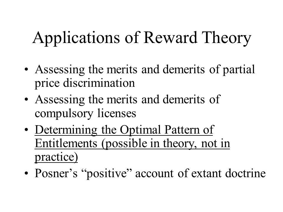 Applications of Reward Theory Assessing the merits and demerits of partial price discrimination Assessing the merits and demerits of compulsory licenses Determining the Optimal Pattern of Entitlements (possible in theory, not in practice) Posner's positive account of extant doctrine