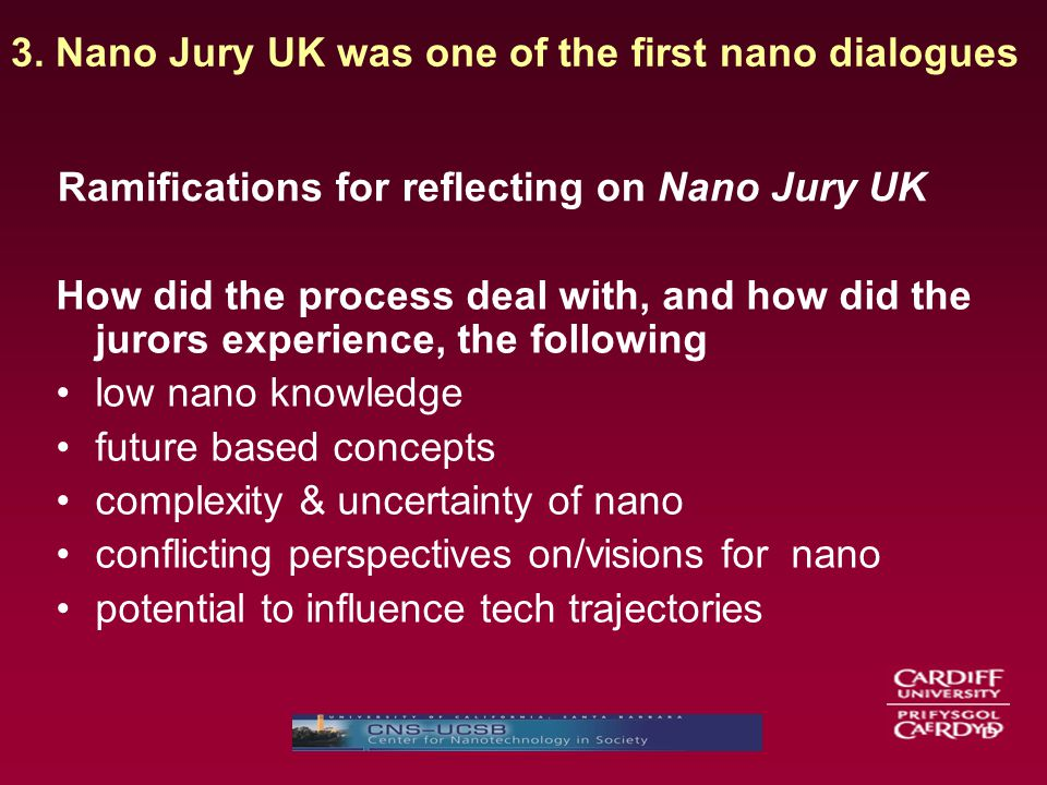 Ramifications for reflecting on Nano Jury UK How did the process deal with, and how did the jurors experience, the following low nano knowledge future based concepts complexity & uncertainty of nano conflicting perspectives on/visions for nano potential to influence tech trajectories 3.