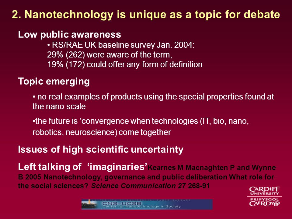 2. Nanotechnology is unique as a topic for debate Low public awareness RS/RAE UK baseline survey Jan. 2004: 29% (262) were aware of the term, 19% (172