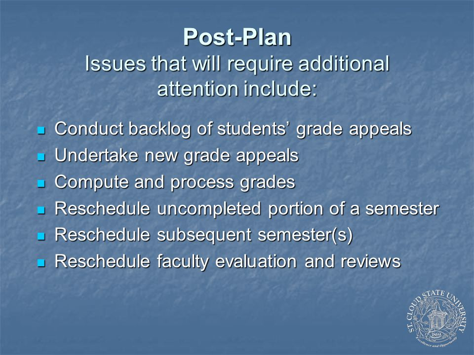 Post-Plan Issues that will require additional attention include: Conduct backlog of students' grade appeals Conduct backlog of students' grade appeals Undertake new grade appeals Undertake new grade appeals Compute and process grades Compute and process grades Reschedule uncompleted portion of a semester Reschedule uncompleted portion of a semester Reschedule subsequent semester(s) Reschedule subsequent semester(s) Reschedule faculty evaluation and reviews Reschedule faculty evaluation and reviews