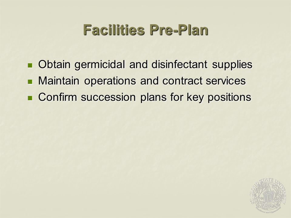 Facilities Pre-Plan Obtain germicidal and disinfectant supplies Obtain germicidal and disinfectant supplies Maintain operations and contract services Maintain operations and contract services Confirm succession plans for key positions Confirm succession plans for key positions