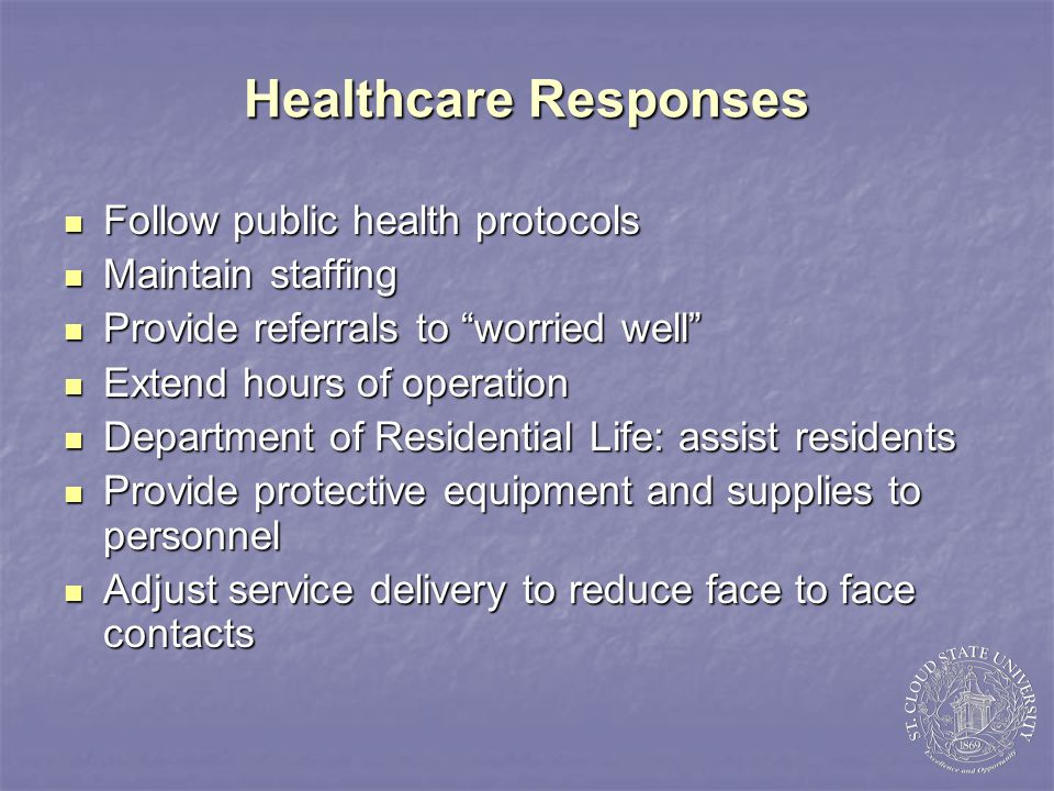 Operations Responses Focus on meeting needs of students Focus on meeting needs of students Cancel all student led tours and campus visits Cancel all student led tours and campus visits Consolidate student union services Consolidate student union services Prioritize business services Prioritize business services No routine purchasing; only emergency items No routine purchasing; only emergency items Change purchasing card limits Change purchasing card limits Assign Information Systems employees to critical technology support Assign Information Systems employees to critical technology support Staff may work off-site Staff may work off-site Combine essential services Combine essential services Possibly combine workforce with other Possibly combine workforce with other state universities/colleges