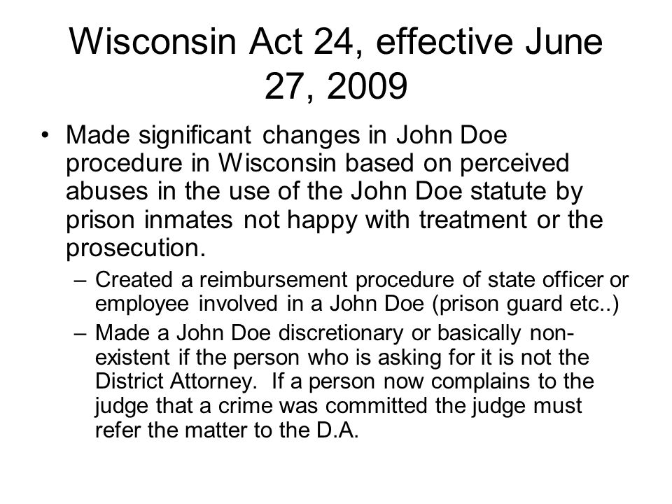 Wisconsin Act 24, effective June 27, 2009 Made significant changes in John Doe procedure in Wisconsin based on perceived abuses in the use of the John Doe statute by prison inmates not happy with treatment or the prosecution.