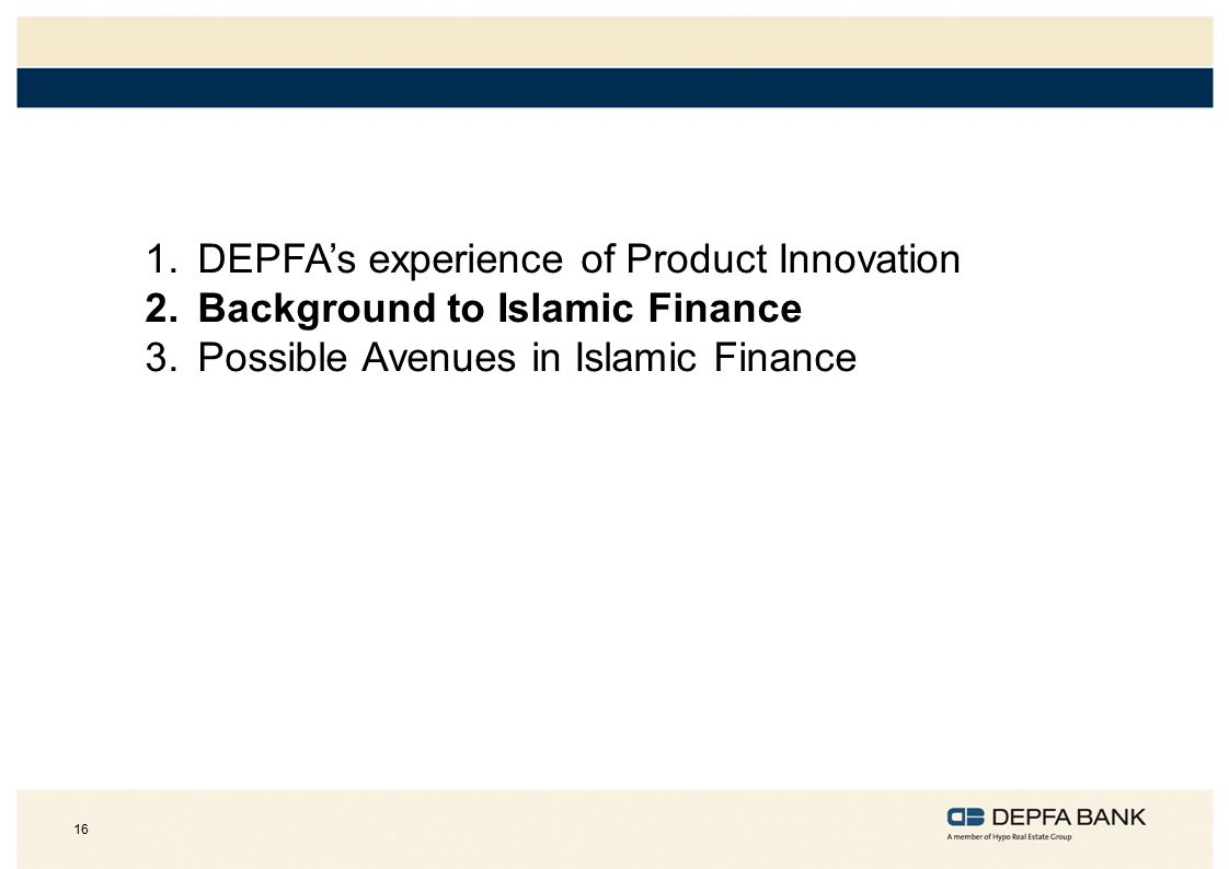 16 1.DEPFA's experience of Product Innovation 2.Background to Islamic Finance 3.Possible Avenues in Islamic Finance