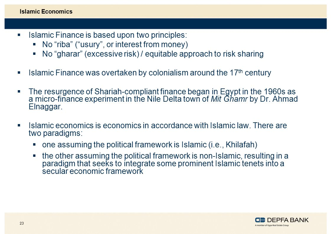 23 Islamic Economics  Islamic Finance is based upon two principles:  No riba ( usury , or interest from money)  No gharar (excessive risk) / equitable approach to risk sharing  Islamic Finance was overtaken by colonialism around the 17 th century  The resurgence of Shariah-compliant finance began in Egypt in the 1960s as a micro-finance experiment in the Nile Delta town of Mit Ghamr by Dr.
