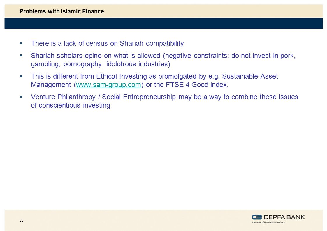 25 Problems with Islamic Finance  There is a lack of census on Shariah compatibility  Shariah scholars opine on what is allowed (negative constraints: do not invest in pork, gambling, pornography, idolotrous industries)  This is different from Ethical Investing as promolgated by e.g.