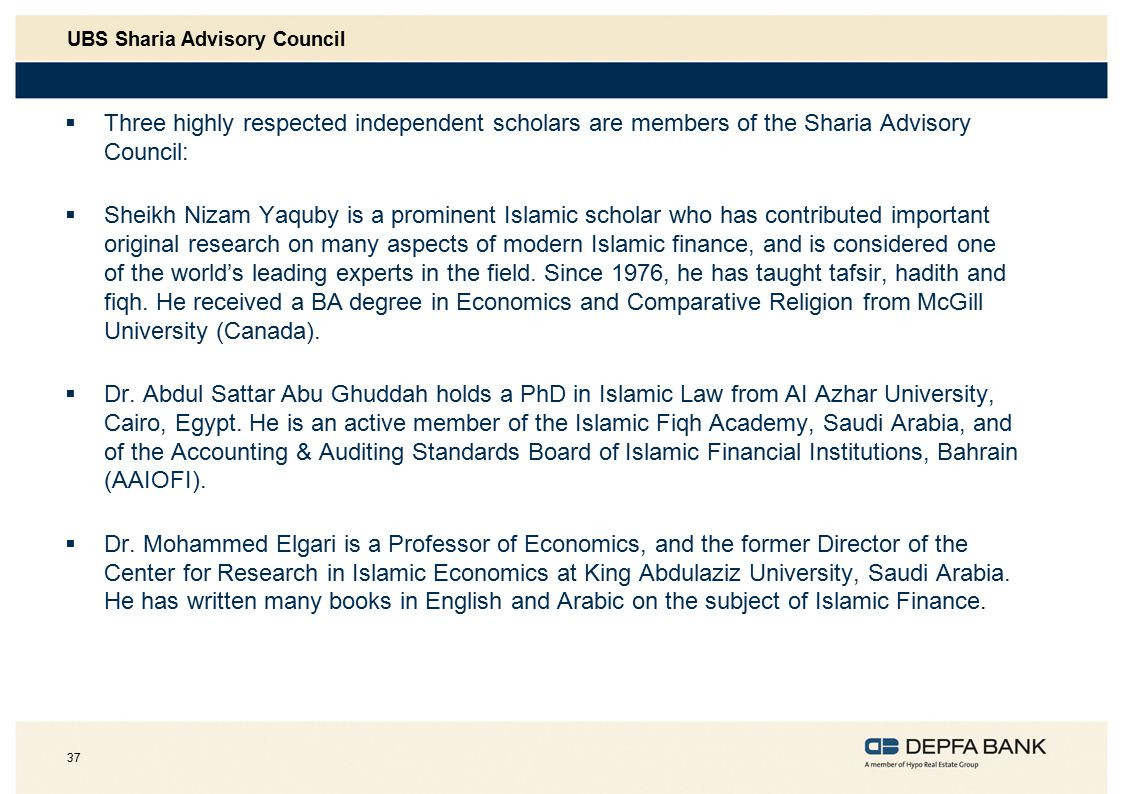 37 UBS Sharia Advisory Council  Three highly respected independent scholars are members of the Sharia Advisory Council:  Sheikh Nizam Yaquby is a prominent Islamic scholar who has contributed important original research on many aspects of modern Islamic finance, and is considered one of the world's leading experts in the field.