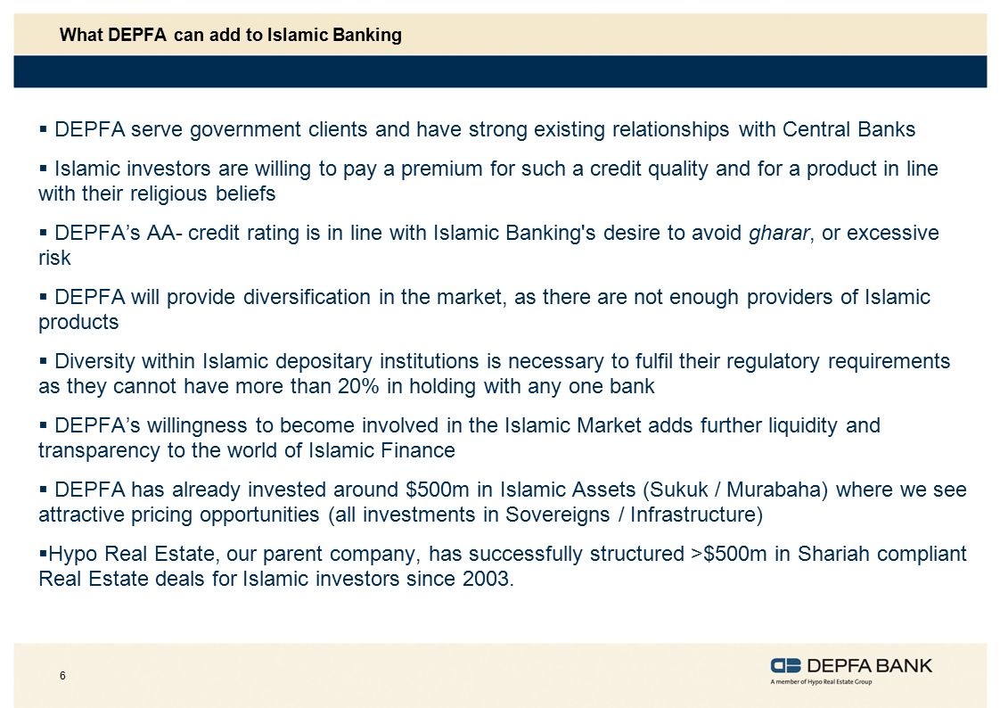 6 What DEPFA can add to Islamic Banking  DEPFA serve government clients and have strong existing relationships with Central Banks  Islamic investors are willing to pay a premium for such a credit quality and for a product in line with their religious beliefs  DEPFA's AA- credit rating is in line with Islamic Banking s desire to avoid gharar, or excessive risk  DEPFA will provide diversification in the market, as there are not enough providers of Islamic products  Diversity within Islamic depositary institutions is necessary to fulfil their regulatory requirements as they cannot have more than 20% in holding with any one bank  DEPFA's willingness to become involved in the Islamic Market adds further liquidity and transparency to the world of Islamic Finance  DEPFA has already invested around $500m in Islamic Assets (Sukuk / Murabaha) where we see attractive pricing opportunities (all investments in Sovereigns / Infrastructure)  Hypo Real Estate, our parent company, has successfully structured >$500m in Shariah compliant Real Estate deals for Islamic investors since 2003.