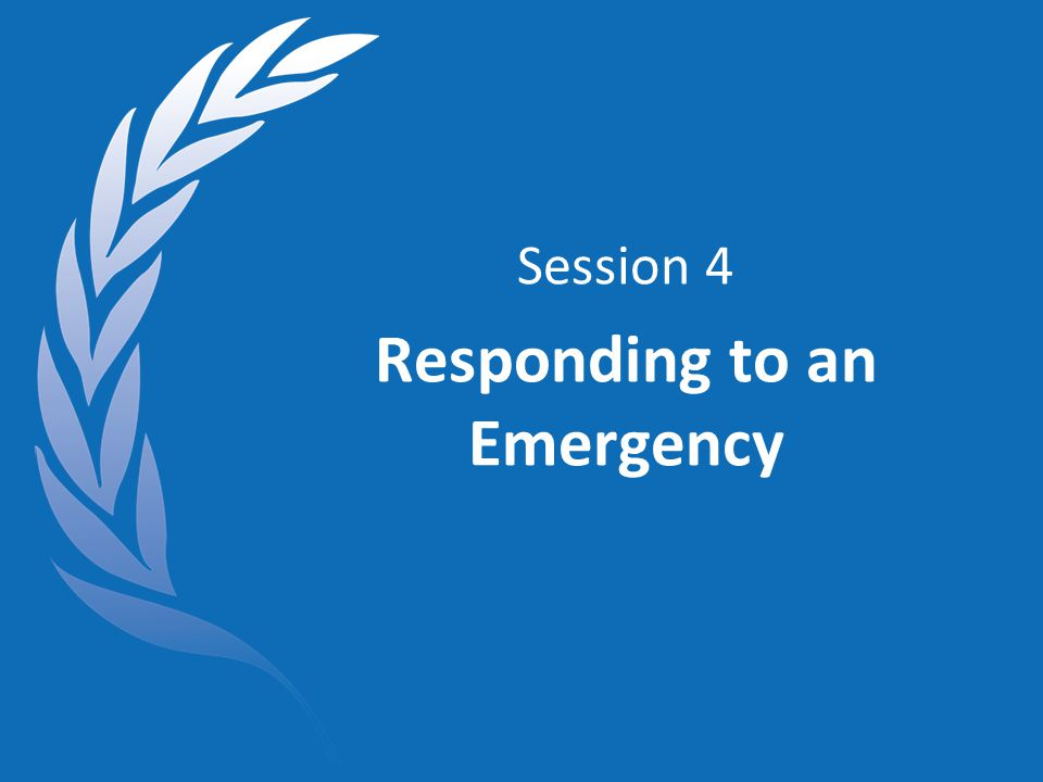 Session 4 Responding to an Emergency